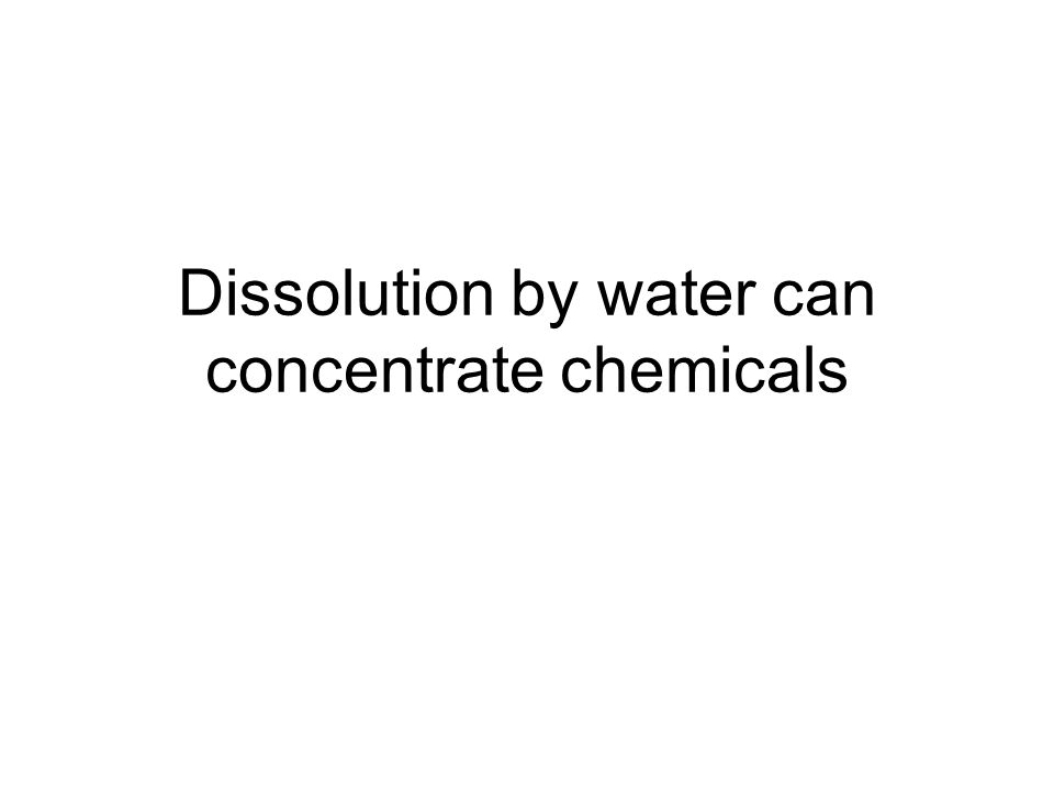 Dissolution by water can concentrate chemicals