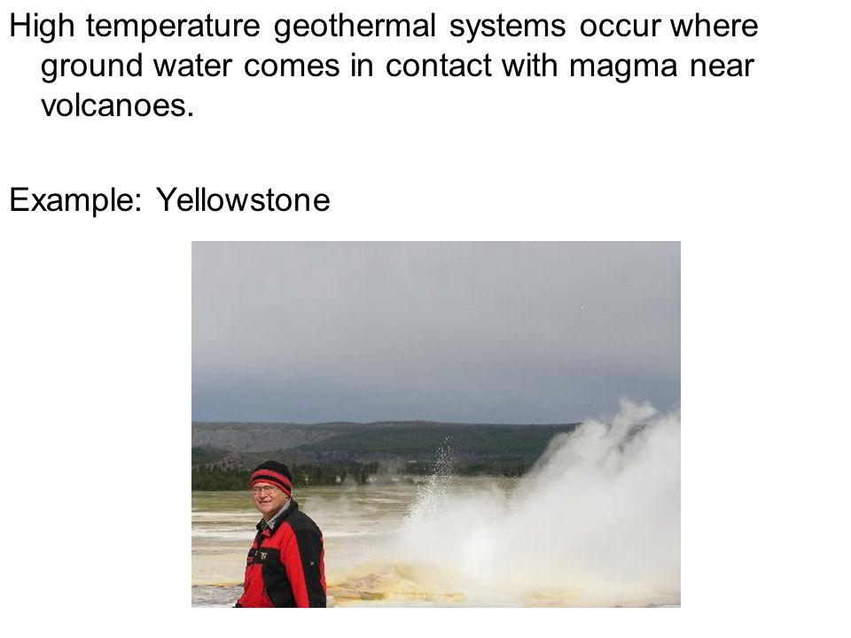 High temperature geothermal systems occur where ground water comes in contact with magma near volcanoes. Example: Yellowstone