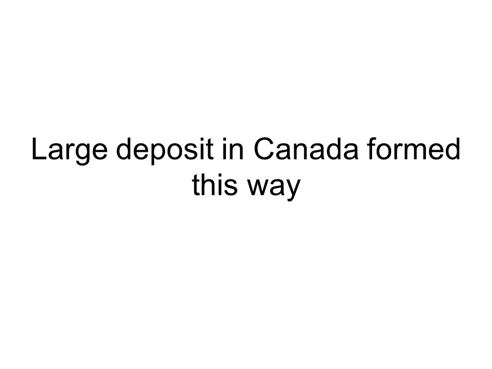 Large deposit in Canada formed this way