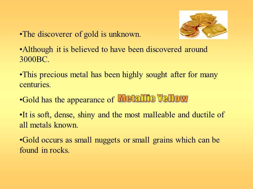 The discoverer of gold is unknown. Although it is believed to have been discovered around 3000BC. This precious metal has been highly sought after for