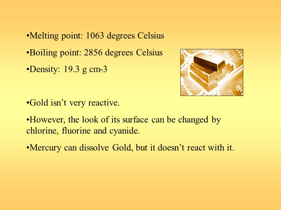 Melting point: 1063 degrees Celsius Boiling point: 2856 degrees Celsius Density: 19.3 g cm-3 Gold isnt very reactive. However, the look of its surface