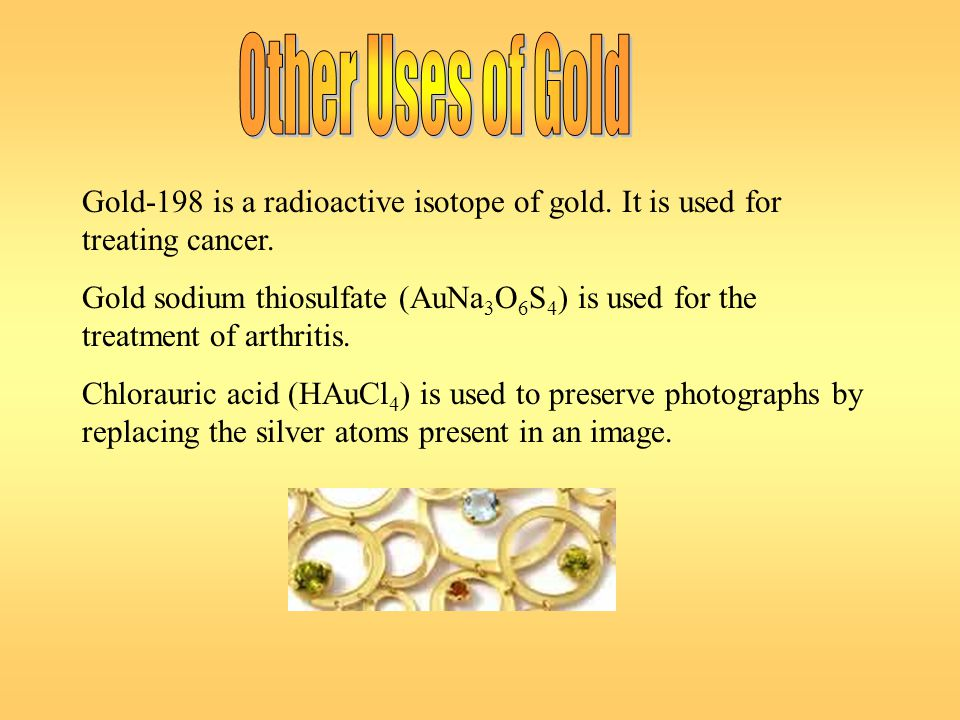 Gold-198 is a radioactive isotope of gold. It is used for treating cancer. Gold sodium thiosulfate (AuNa 3 O 6 S 4 ) is used for the treatment of arth