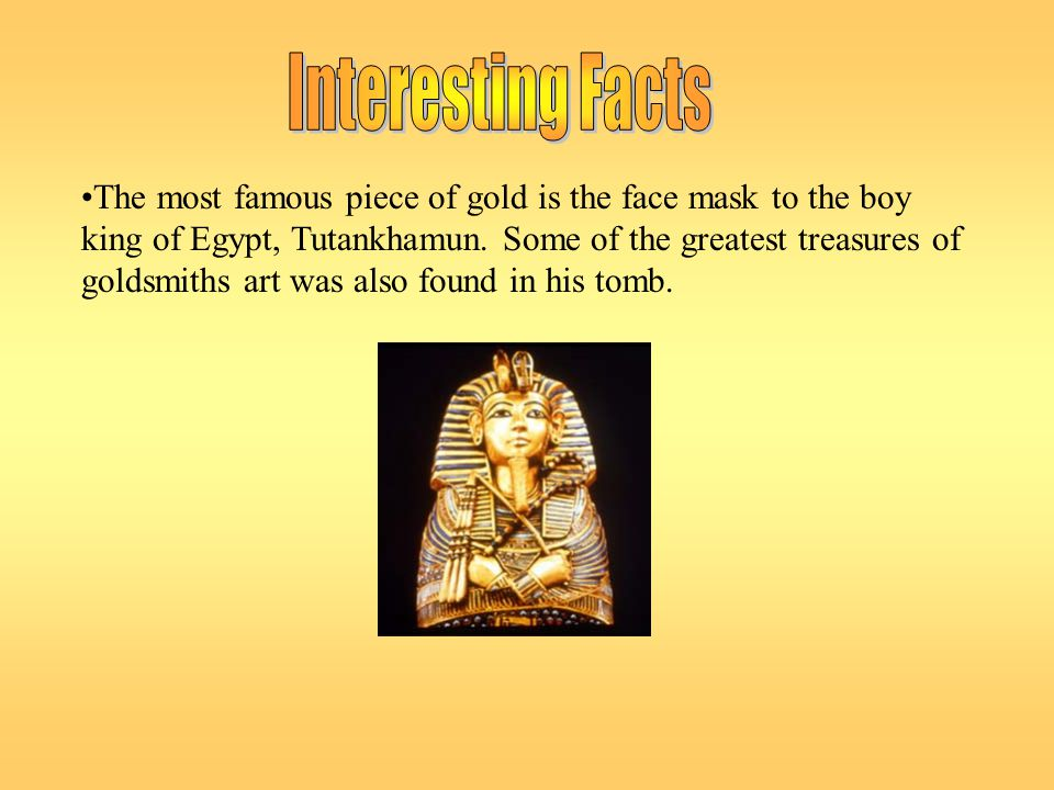 The most famous piece of gold is the face mask to the boy king of Egypt, Tutankhamun. Some of the greatest treasures of goldsmiths art was also found