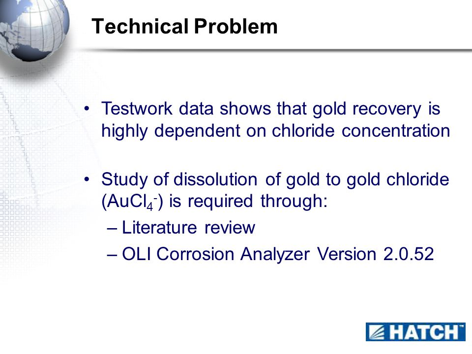 Technical Problem Testwork data shows that gold recovery is highly dependent on chloride concentration Study of dissolution of gold to gold chloride (AuCl 4 - ) is required through: –Literature review –OLI Corrosion Analyzer Version 2.0.52