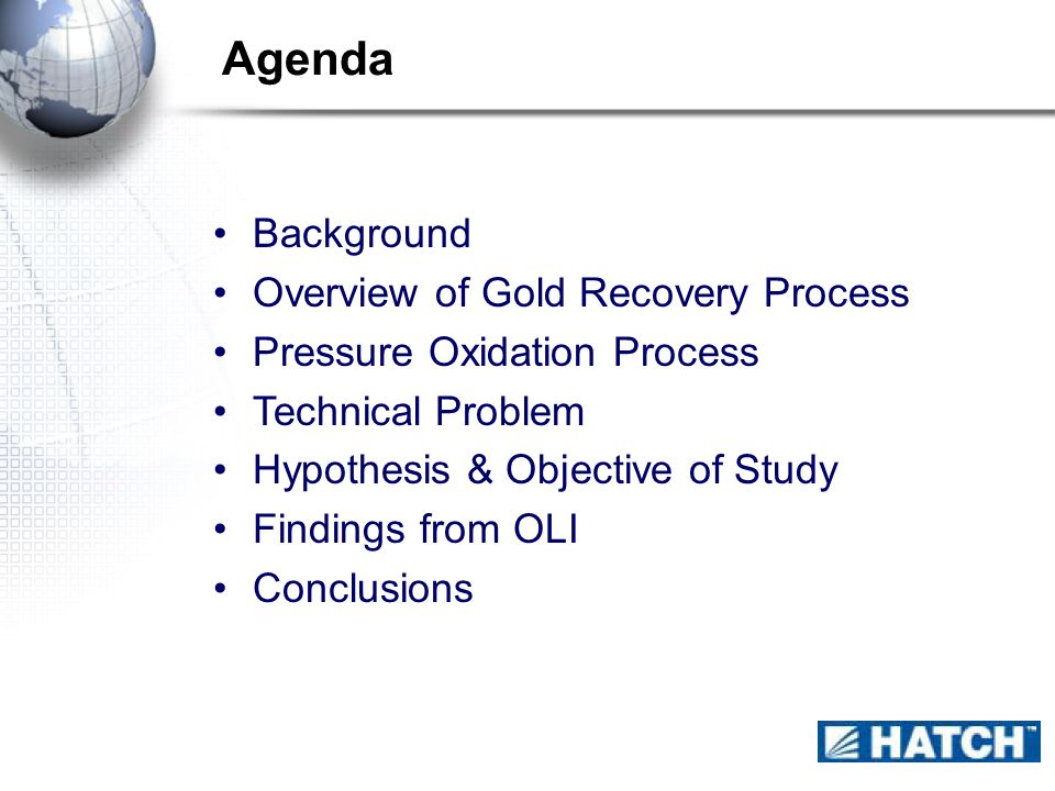 Agenda Background Overview of Gold Recovery Process Pressure Oxidation Process Technical Problem Hypothesis & Objective of Study Findings from OLI Conclusions