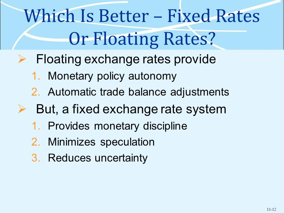 11-12 Which Is Better – Fixed Rates Or Floating Rates? Floating exchange rates provide 1.Monetary policy autonomy 2.Automatic trade balance adjustment