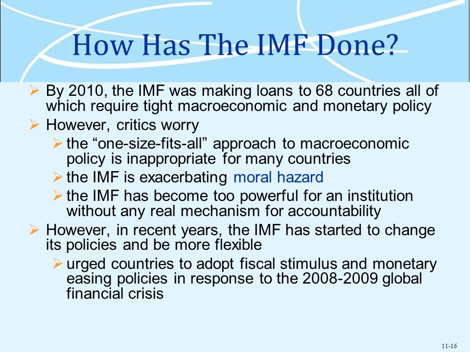11-16 How Has The IMF Done? By 2010, the IMF was making loans to 68 countries all of which require tight macroeconomic and monetary policy However, cr
