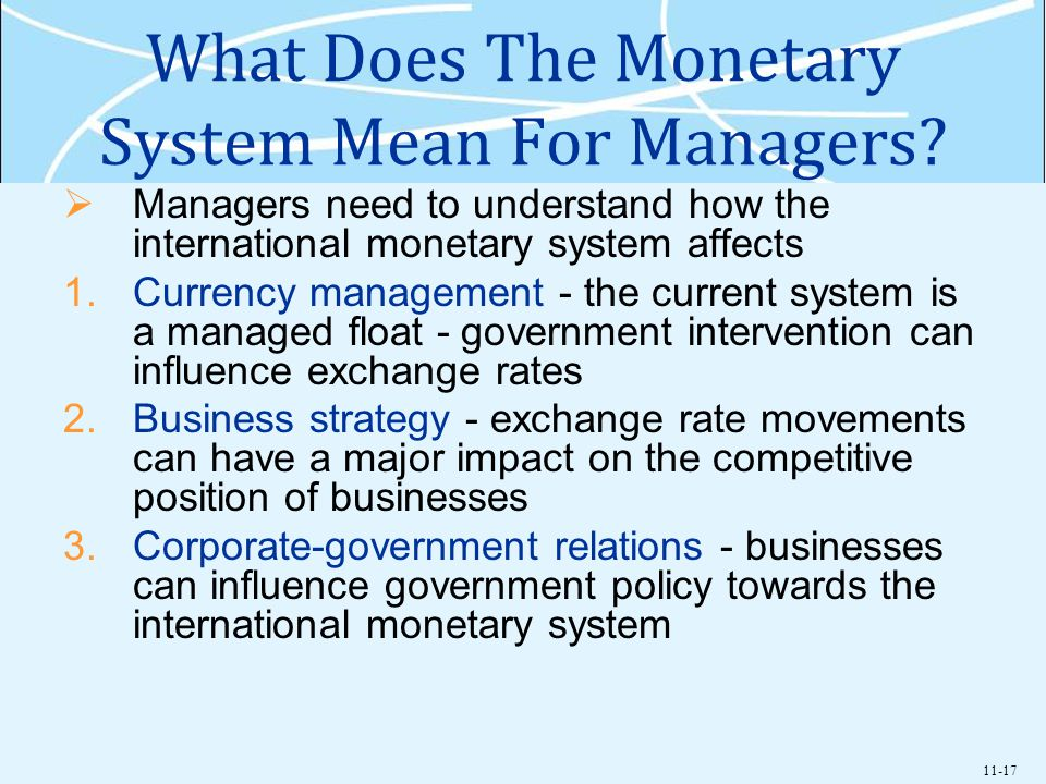11-17 What Does The Monetary System Mean For Managers? Managers need to understand how the international monetary system affects 1.Currency management
