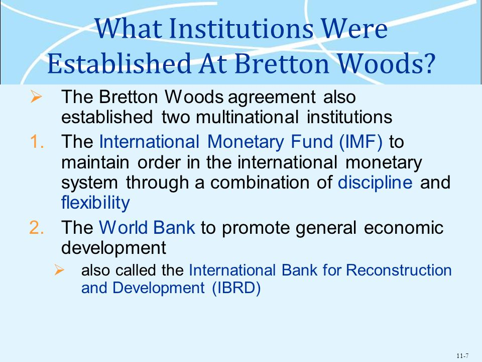 11-7 What Institutions Were Established At Bretton Woods? The Bretton Woods agreement also established two multinational institutions 1.The Internatio