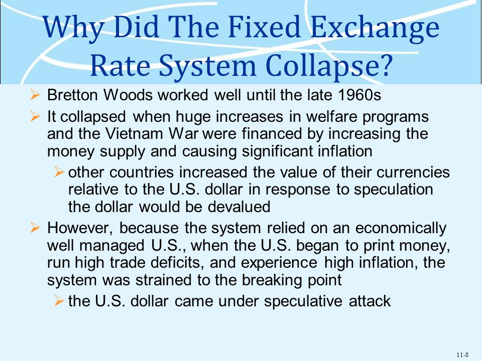 11-8 Why Did The Fixed Exchange Rate System Collapse? Bretton Woods worked well until the late 1960s It collapsed when huge increases in welfare progr