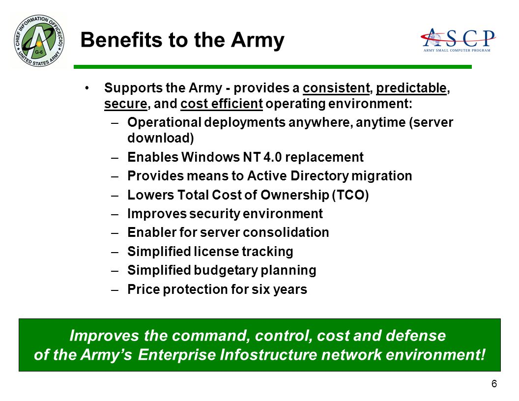 6 Benefits to the Army Supports the Army - provides a consistent, predictable, secure, and cost efficient operating environment: –Operational deployme
