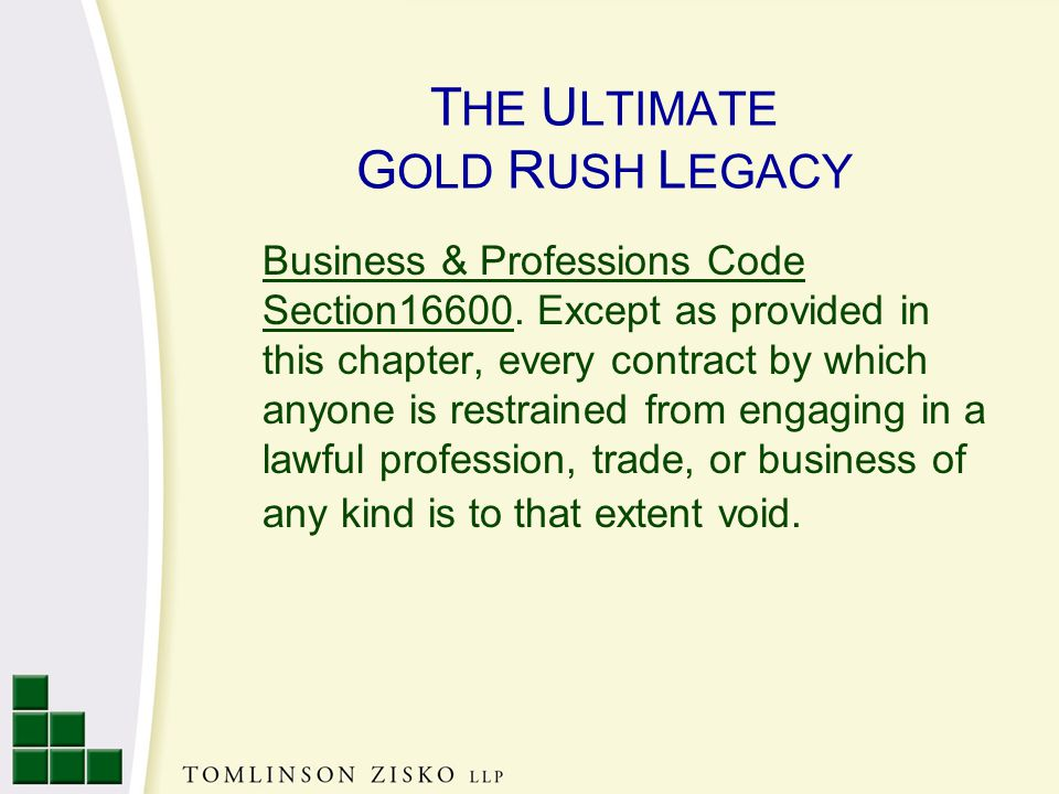 T HE U LTIMATE G OLD R USH L EGACY Business & Professions Code Section16600.