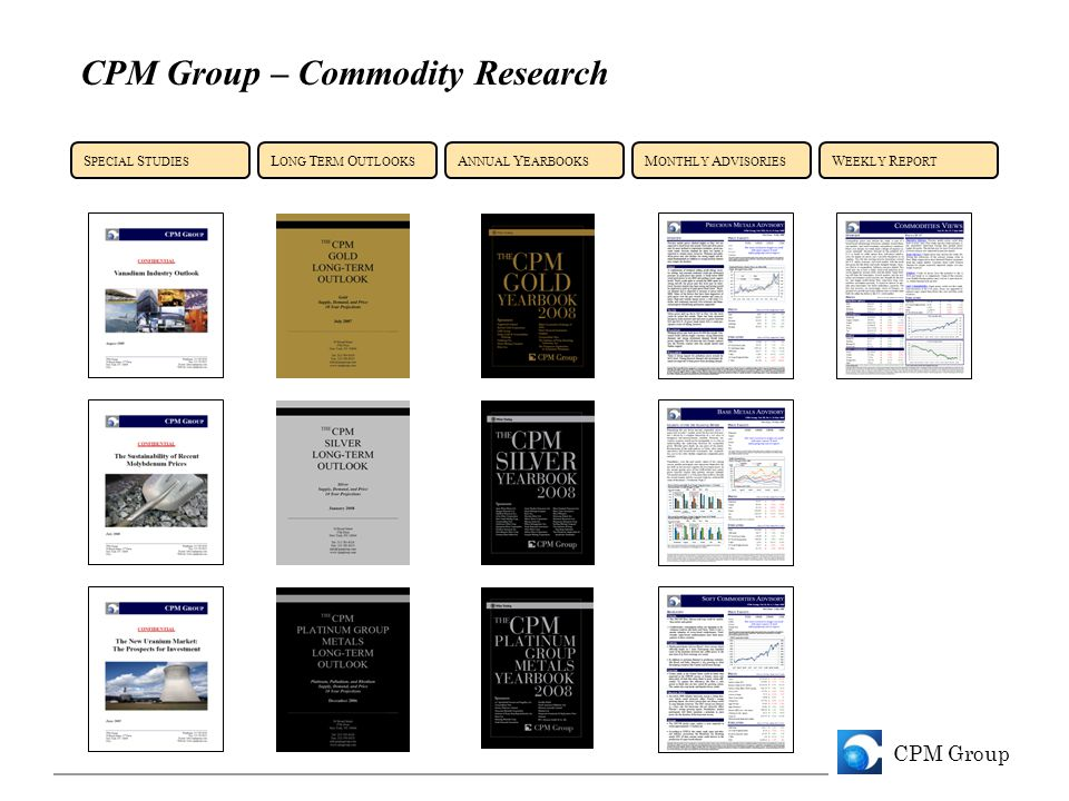 CPM Group CPM Group – Commodity Research A NNUAL Y EARBOOKS S PECIAL S TUDIES L ONG T ERM O UTLOOKS M ONTHLY A DVISORIES W EEKLY R EPORT