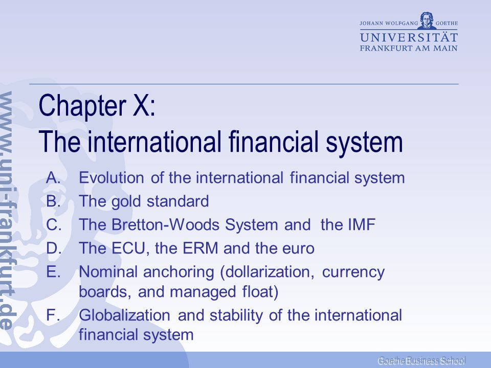 Goethe Business School Chapter X: The international financial system A.Evolution of the international financial system B.The gold standard C.The Bretton-Woods System and the IMF D.The ECU, the ERM and the euro E.Nominal anchoring (dollarization, currency boards, and managed float) F.Globalization and stability of the international financial system