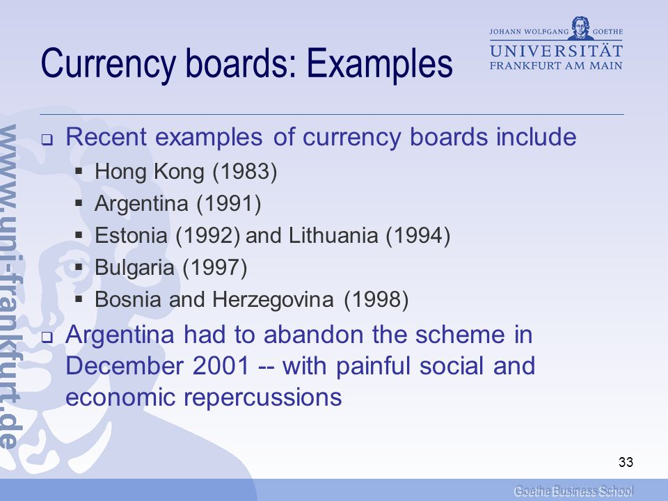 Goethe Business School 32 Can speculation be averted? The currency-board approach: One approach is to back the domestic currency by 100% by a foreign