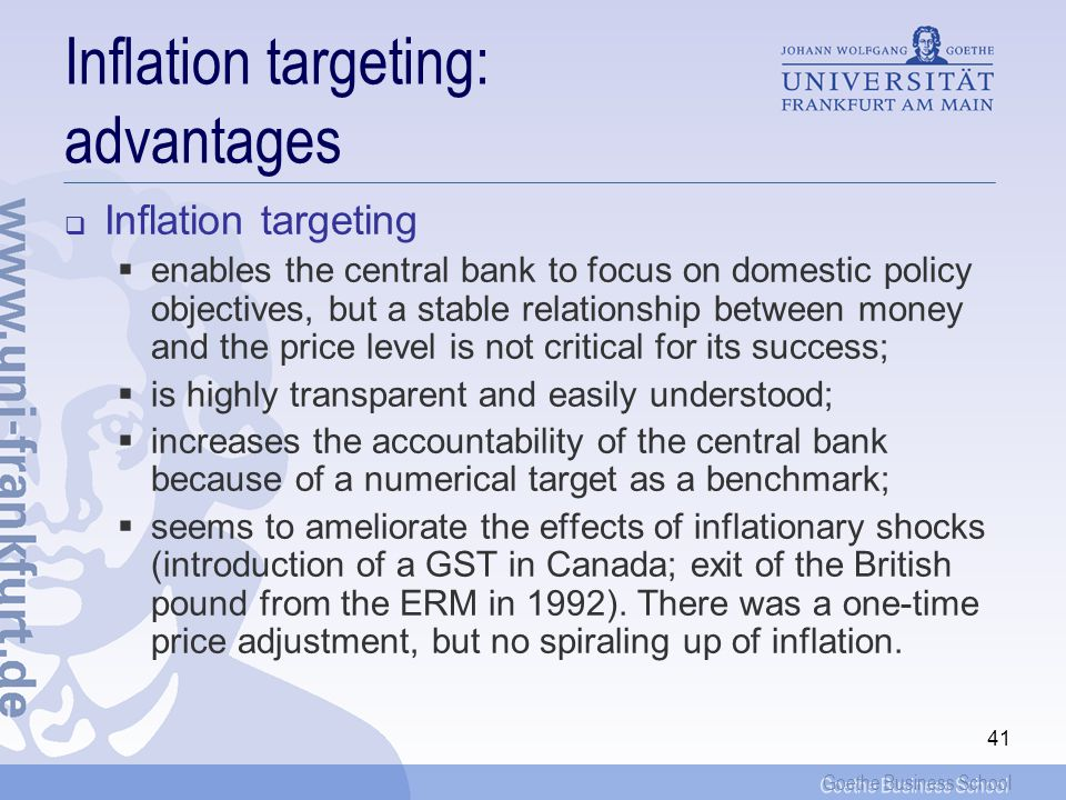 Goethe Business School 40 Inflation targeting: strategy The strategy consists of publicly announcing a medium-term numerical target for inflation that