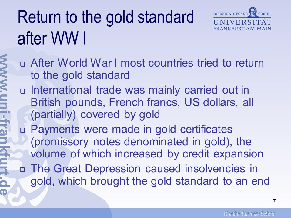 Goethe Business School 17 The end of Bretton Woods One option of surplus countries would have been to follow US inflationary policies (and take on board US dollars without limits!) This opens up unlimited seignorage gains for the issuer of the reserve currency, the US The other option was to revalue For countries that use the dollar as a reserve instrument, their relative wealth position is tied to the exchange rate of international reserves A revaluation of the DM implies a devaluation of the acquired claims in US dollars