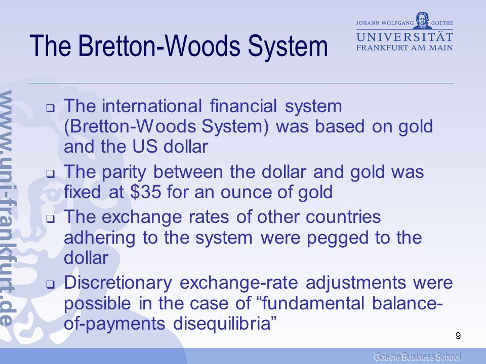 Goethe Business School 9 The Bretton-Woods System The international financial system (Bretton-Woods System) was based on gold and the US dollar The parity between the dollar and gold was fixed at $35 for an ounce of gold The exchange rates of other countries adhering to the system were pegged to the dollar Discretionary exchange-rate adjustments were possible in the case of fundamental balance- of-payments disequilibria