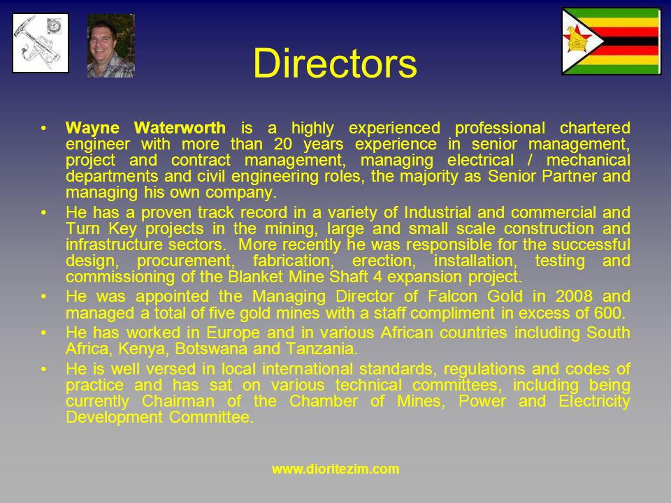www.dioritezim.com Directors Wayne Waterworth is a highly experienced professional chartered engineer with more than 20 years experience in senior management, project and contract management, managing electrical / mechanical departments and civil engineering roles, the majority as Senior Partner and managing his own company.