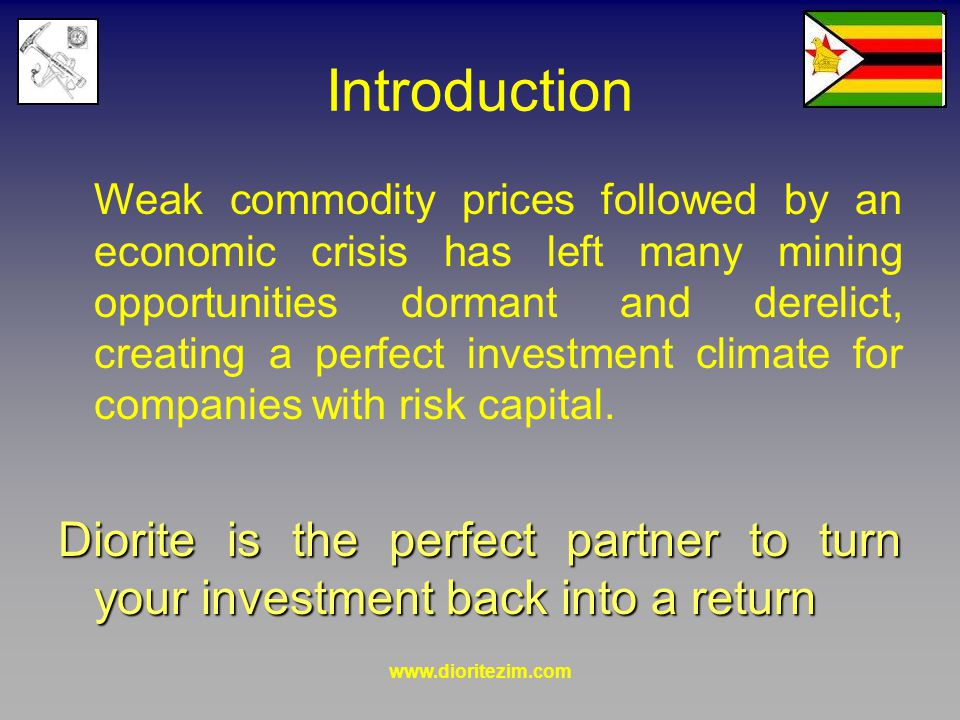 Introduction Weak commodity prices followed by an economic crisis has left many mining opportunities dormant and derelict, creating a perfect investment climate for companies with risk capital.