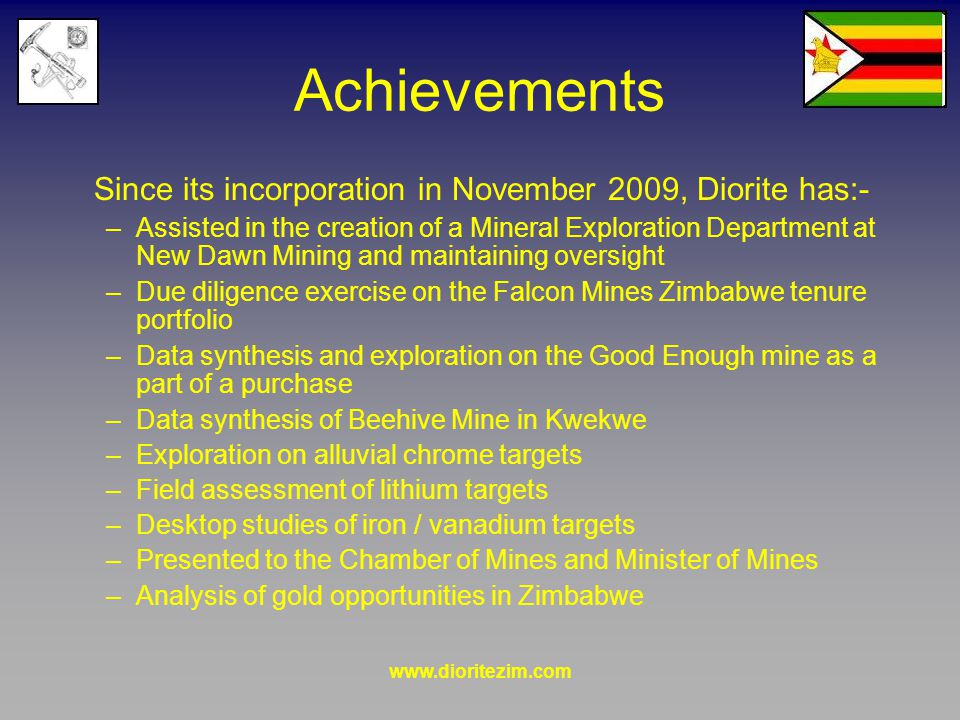 www.dioritezim.com Achievements Since its incorporation in November 2009, Diorite has:- –Assisted in the creation of a Mineral Exploration Department at New Dawn Mining and maintaining oversight –Due diligence exercise on the Falcon Mines Zimbabwe tenure portfolio –Data synthesis and exploration on the Good Enough mine as a part of a purchase –Data synthesis of Beehive Mine in Kwekwe –Exploration on alluvial chrome targets –Field assessment of lithium targets –Desktop studies of iron / vanadium targets –Presented to the Chamber of Mines and Minister of Mines –Analysis of gold opportunities in Zimbabwe