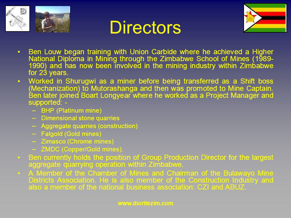 www.dioritezim.com Directors Ben Louw began training with Union Carbide where he achieved a Higher National Diploma in Mining through the Zimbabwe School of Mines (1989- 1990) and has now been involved in the mining industry within Zimbabwe for 23 years.