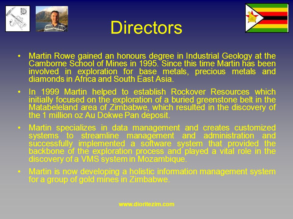 www.dioritezim.com Directors Martin Rowe gained an honours degree in Industrial Geology at the Camborne School of Mines in 1995.