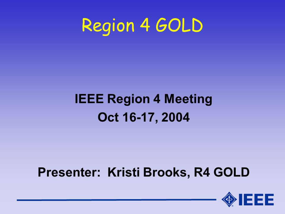 Region 4 GOLD IEEE Region 4 Meeting Oct 16-17, 2004 Presenter: Kristi Brooks, R4 GOLD