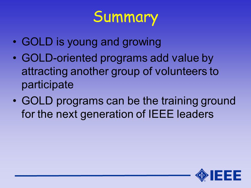 Summary GOLD is young and growing GOLD-oriented programs add value by attracting another group of volunteers to participate GOLD programs can be the training ground for the next generation of IEEE leaders