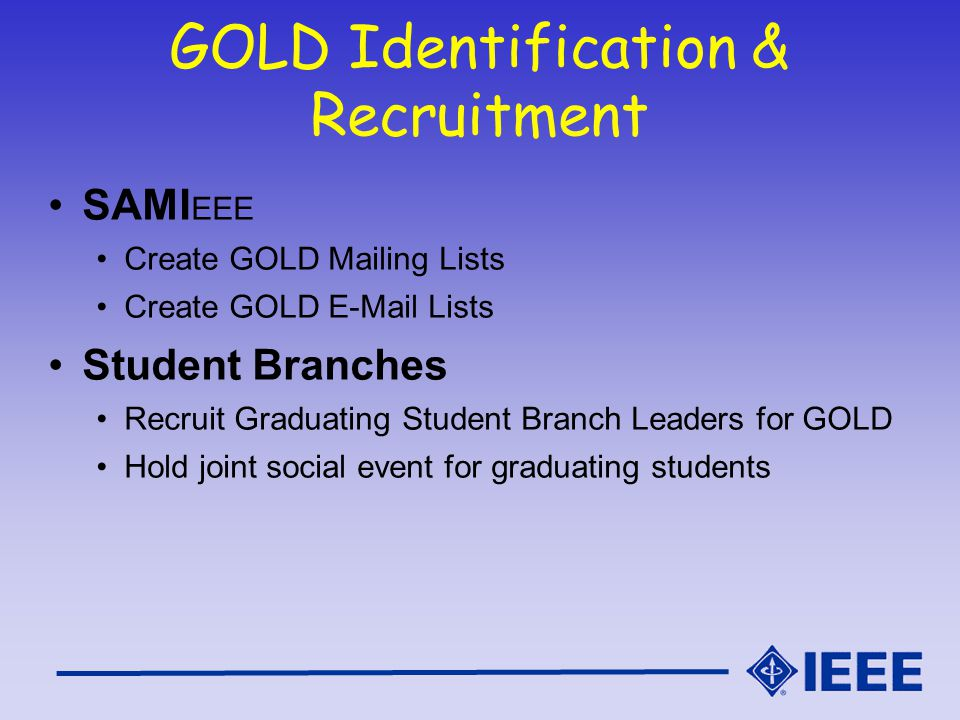 GOLD Identification & Recruitment SAMI EEE Create GOLD Mailing Lists Create GOLD  Lists Student Branches Recruit Graduating Student Branch Leaders for GOLD Hold joint social event for graduating students