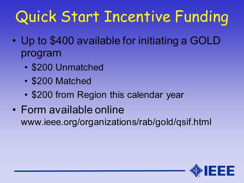 Quick Start Incentive Funding Up to $400 available for initiating a GOLD program $200 Unmatched $200 Matched $200 from Region this calendar year Form available online www.ieee.org/organizations/rab/gold/qsif.html