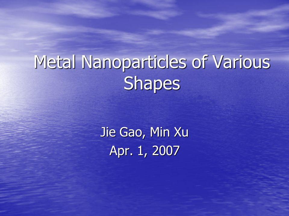 Metal Nanoparticles of Various Shapes Jie Gao, Min Xu Apr. 1, 2007
