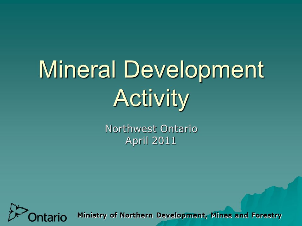 Ministry of Northern Development, Mines and Forestry Mineral Development Activity Northwest Ontario April 2011