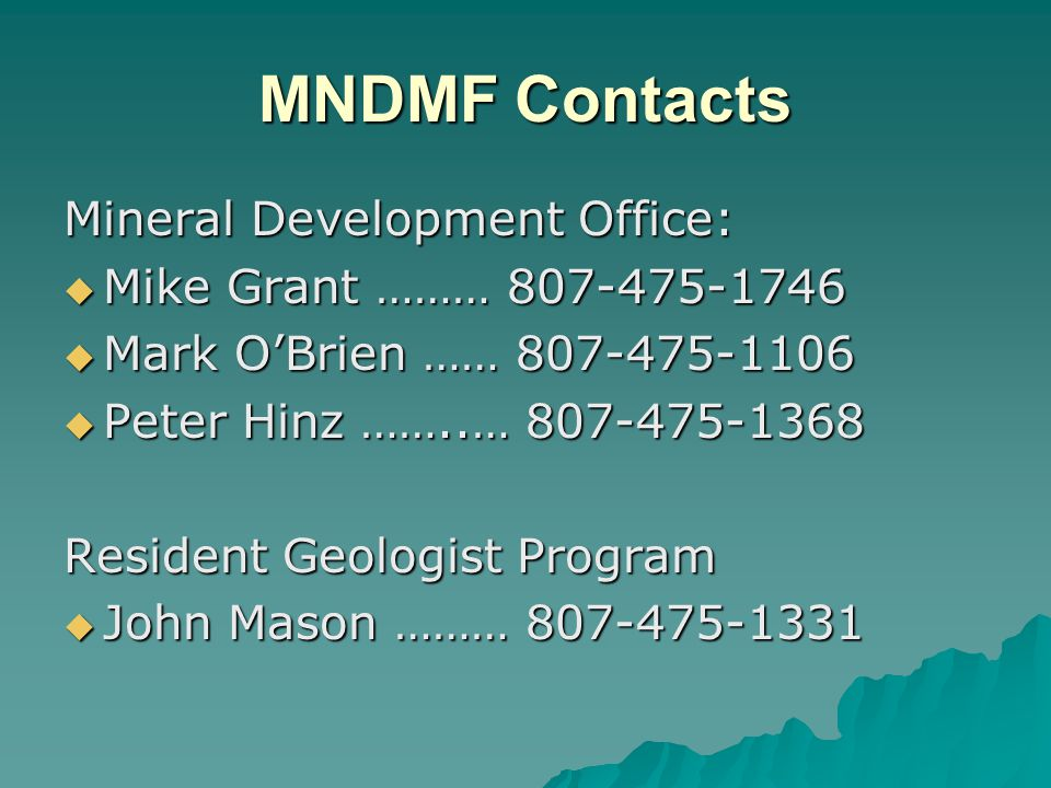 MNDMF Contacts Mineral Development Office: Mike Grant ……… Mike Grant ……… Mark OBrien …… Mark OBrien …… Peter Hinz ……..… Peter Hinz ……..… Resident Geologist Program John Mason ……… John Mason ………