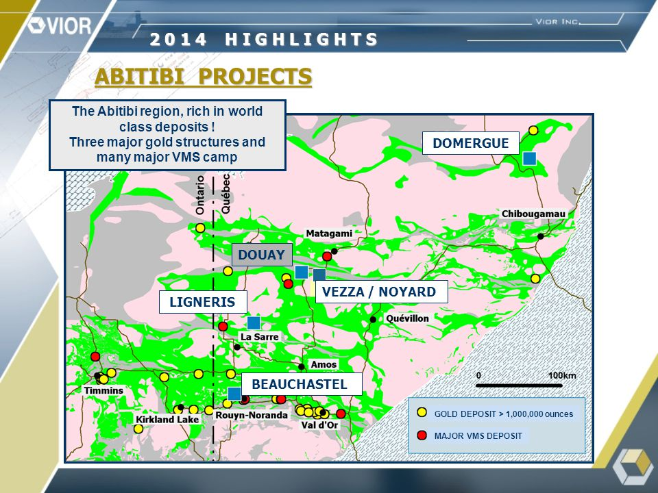 VEZZA / NOYARD ABITIBI PROJECTS GOLD DEPOSIT > 1,000,000 ounces MAJOR VMS DEPOSIT DOUAY BEAUCHASTEL LIGNERIS DOMERGUE 2 0 1 4 H I G H L I G H T S The Abitibi region, rich in world class deposits .