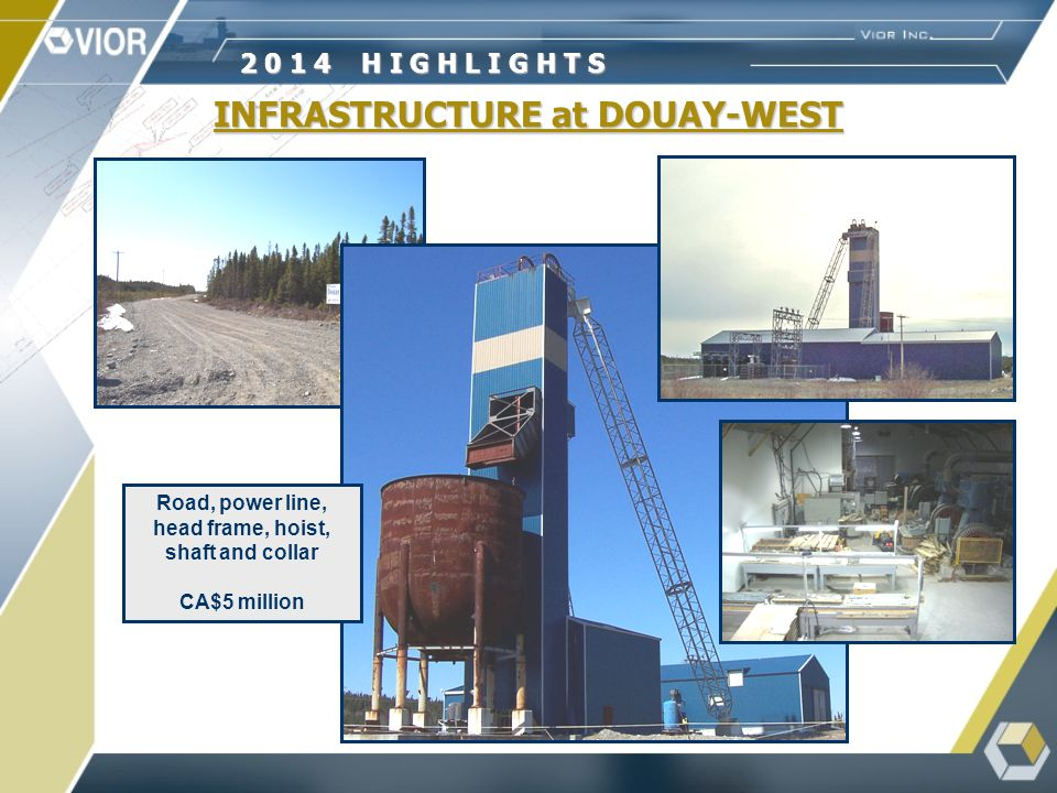 INFRASTRUCTURE at DOUAY-WEST 2 0 1 4 H I G H L I G H T S Road, power line, head frame, hoist, shaft and collar CA$5 million