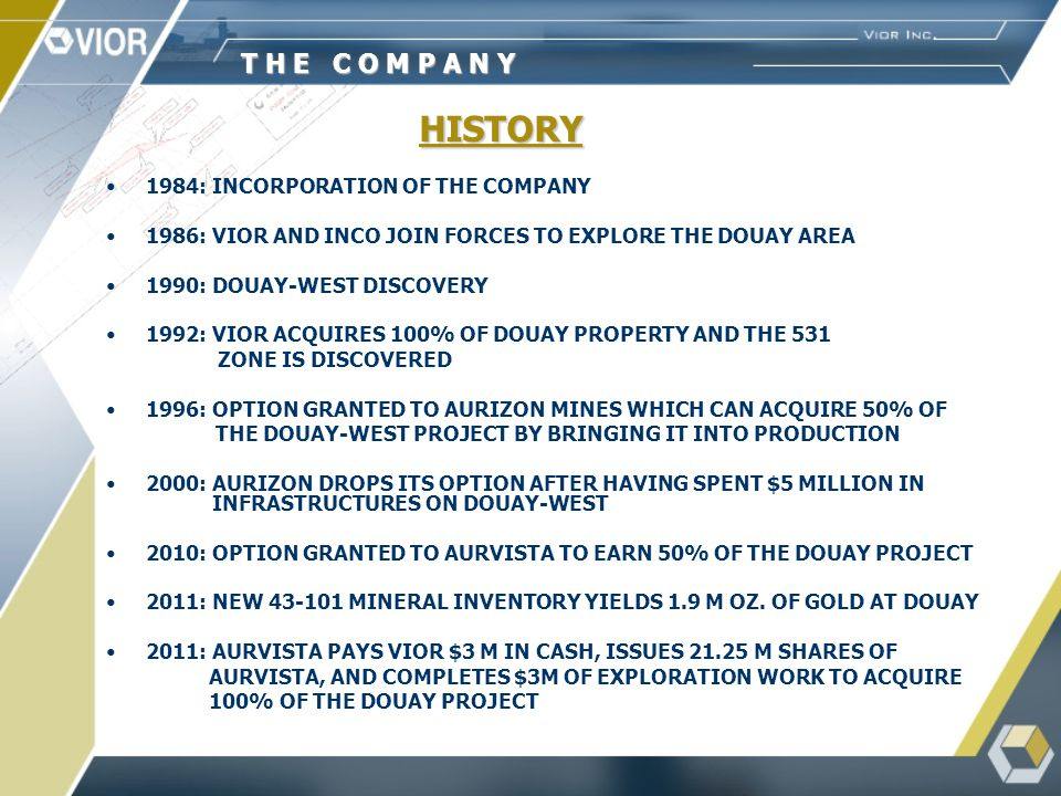 HISTORY 1984: INCORPORATION OF THE COMPANY 1986: VIOR AND INCO JOIN FORCES TO EXPLORE THE DOUAY AREA 1990: DOUAY-WEST DISCOVERY 1992: VIOR ACQUIRES 100% OF DOUAY PROPERTY AND THE 531 ZONE IS DISCOVERED 1996: OPTION GRANTED TO AURIZON MINES WHICH CAN ACQUIRE 50% OF THE DOUAY-WEST PROJECT BY BRINGING IT INTO PRODUCTION 2000: AURIZON DROPS ITS OPTION AFTER HAVING SPENT $5 MILLION IN INFRASTRUCTURES ON DOUAY-WEST 2010: OPTION GRANTED TO AURVISTA TO EARN 50% OF THE DOUAY PROJECT 2011: NEW 43-101 MINERAL INVENTORY YIELDS 1.9 M OZ.
