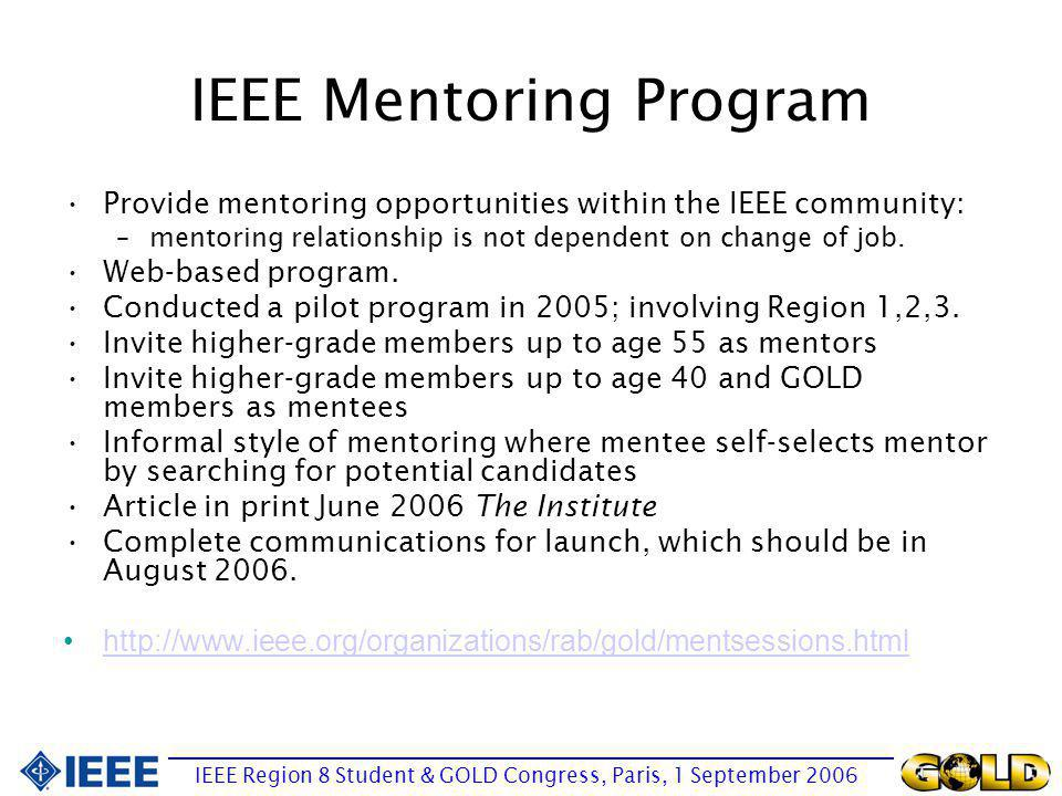 IEEE Mentoring Program Provide mentoring opportunities within the IEEE community: –mentoring relationship is not dependent on change of job.