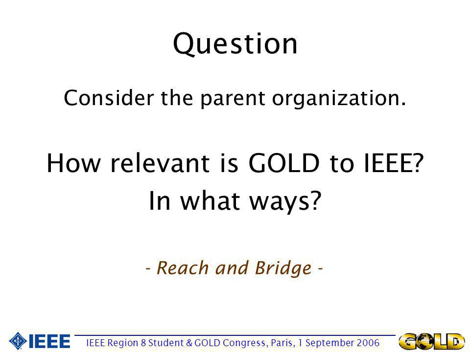 Question IEEE Region 8 Student & GOLD Congress, Paris, 1 September 2006 Consider the parent organization. How relevant is GOLD to IEEE? In what ways?