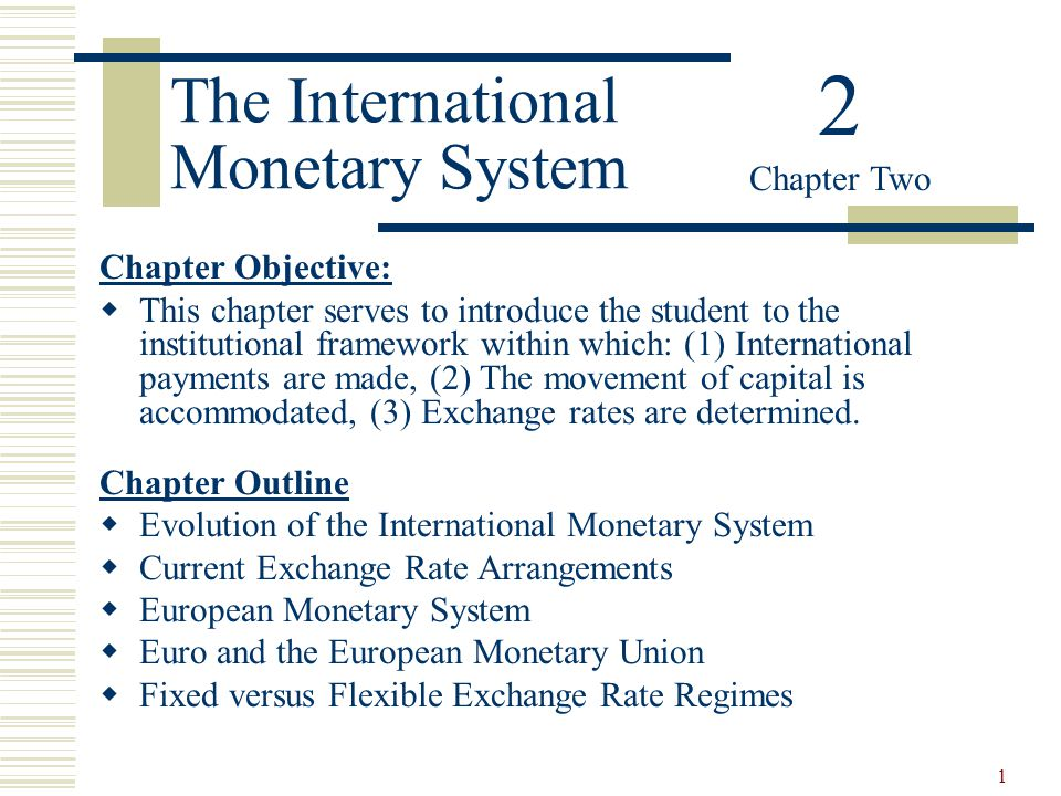 1 The International Monetary System Chapter Objective: This chapter serves to introduce the student to the institutional framework within which: (1) I