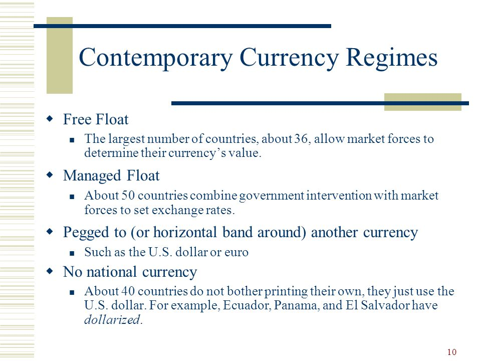 10 Contemporary Currency Regimes Free Float The largest number of countries, about 36, allow market forces to determine their currencys value. Managed