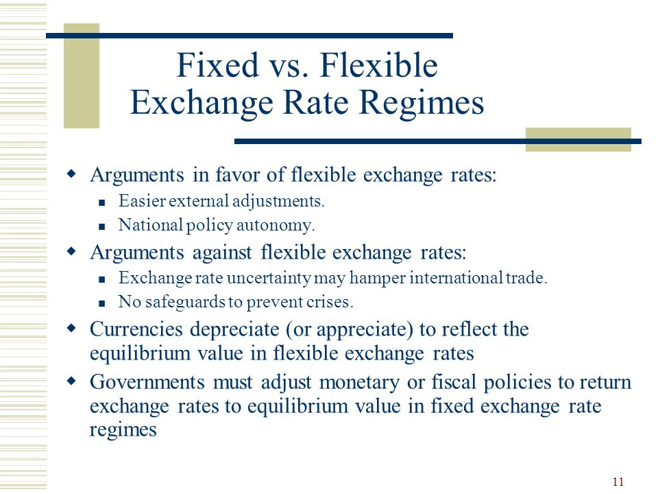 11 Fixed vs. Flexible Exchange Rate Regimes Arguments in favor of flexible exchange rates: Easier external adjustments. National policy autonomy. Argu