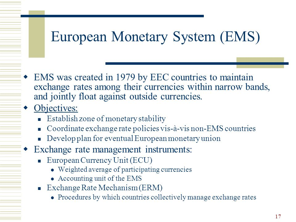 17 European Monetary System (EMS) EMS was created in 1979 by EEC countries to maintain exchange rates among their currencies within narrow bands, and