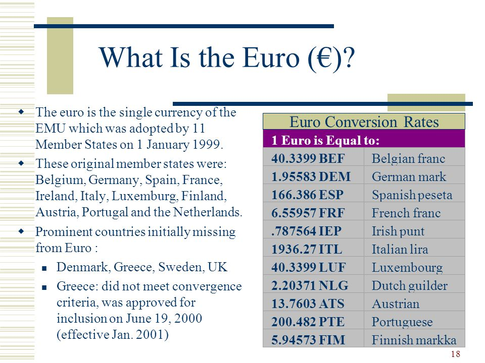 18 What Is the Euro ()? The euro is the single currency of the EMU which was adopted by 11 Member States on 1 January 1999. These original member stat