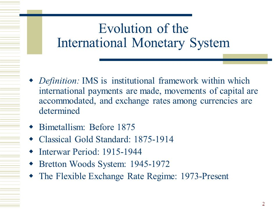 2 Evolution of the International Monetary System Definition: IMS is institutional framework within which international payments are made, movements of