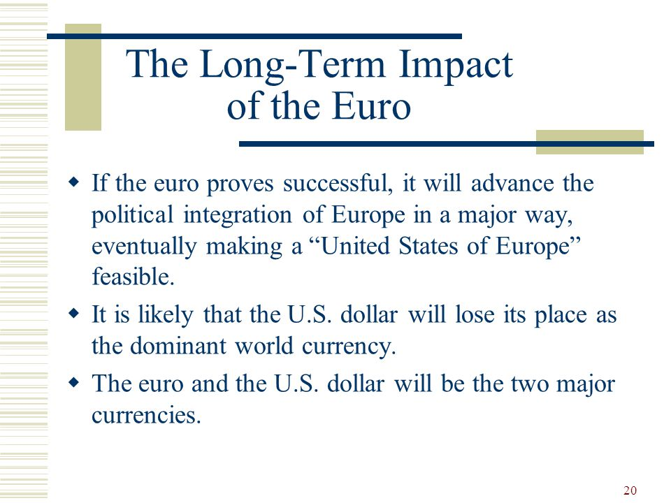 20 The Long-Term Impact of the Euro If the euro proves successful, it will advance the political integration of Europe in a major way, eventually maki