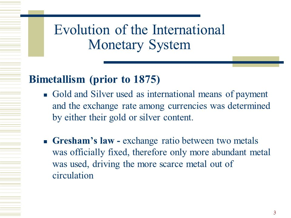 3 Evolution of the International Monetary System Bimetallism (prior to 1875) Gold and Silver used as international means of payment and the exchange r