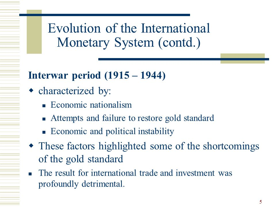 5 Evolution of the International Monetary System (contd.) Interwar period (1915 – 1944) characterized by: Economic nationalism Attempts and failure to