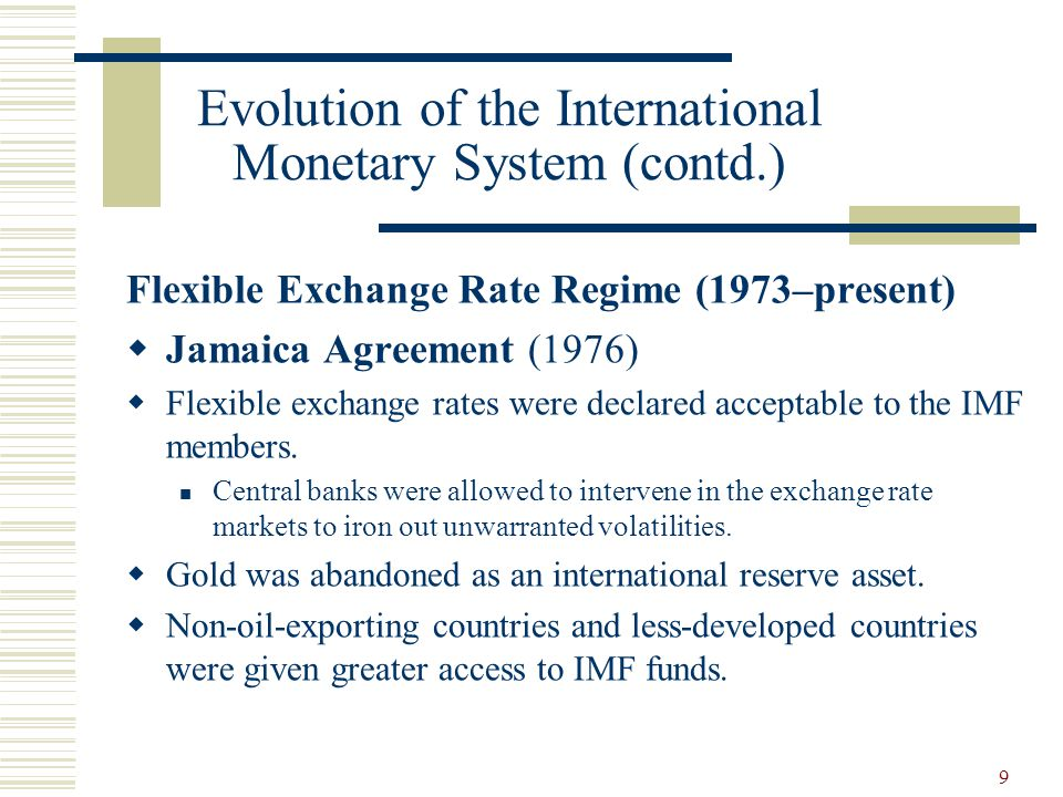 9 Evolution of the International Monetary System (contd.) Flexible Exchange Rate Regime (1973–present) Jamaica Agreement (1976) Flexible exchange rate