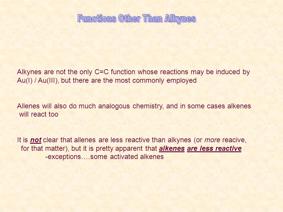 Alkynes are not the only C=C function whose reactions may be induced by Au(I) / Au(III), but there are the most commonly employed Allenes will also do much analogous chemistry, and in some cases alkenes will react too It is not clear that allenes are less reactive than alkynes (or more reacive, for that matter), but it is pretty apparent that alkenes are less reactive -exceptions….some activated alkenes